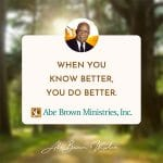 Abe-Brown-Wisdom-When-you-know-better-you-do-better