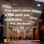 Abe-Brown-Wisdom-You-cant-clean-a-fish-until-you-catch-him