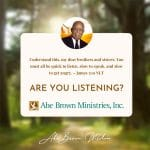 Abe Brown Wisdom - Understand this, my dear brothers and sisters You must all be quick to listen, slow to speak, and slow to get angry. James 1:19 NLT Are you Listening?